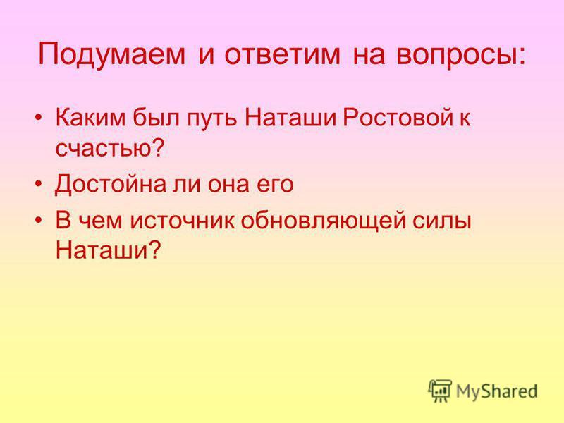 Подумаем и ответим на вопросы: Каким был путь Наташи Ростовой к счастью? Достойна ли она его В чем источник обновляющей силы Наташи?