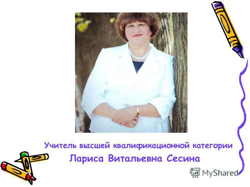 Учитель высшей квалификационной категории Лариса Витальевна Сесина