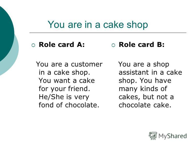 You are in a cake shop Role card A: You are a customer in a cake shop. You want a cake for your friend. He/She is very fond of chocolate. Role card B: You are a shop assistant in a cake shop. You have many kinds of cakes, but not a chocolate cake.
