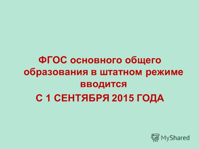 ФГОС основного общего образования в штатном режиме вводится С 1 СЕНТЯБРЯ 2015 ГОДА