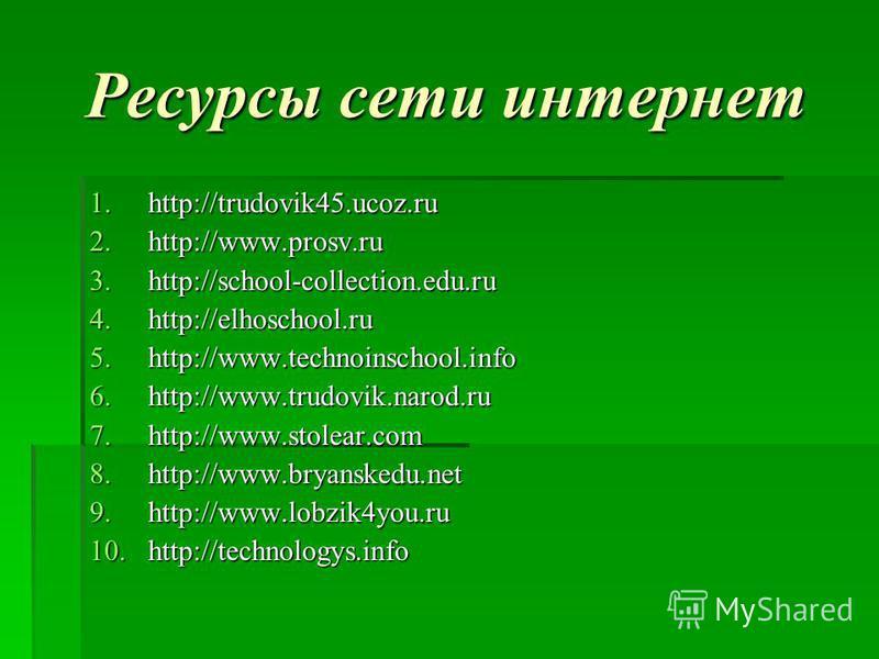 Ресурсы сети интернет 1.http://trudovik45.ucoz.ru 2.http://www.prosv.ru 3.http://school-collection.edu.ru 4.http://elhoschool.ru 5.http://www.technoinschool.info 6.http://www.trudovik.narod.ru 7.http://www.stolear.com 8.http://www.bryanskedu.net 9.ht