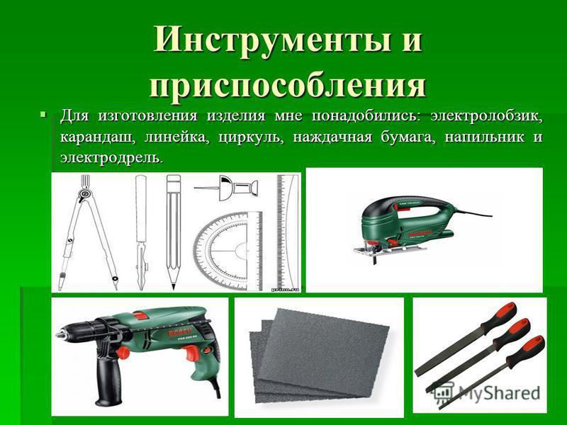 Инструменты и приспособления Для изготовления изделия мне понадобились: электролобзик, карандаш, линейка, циркуль, наждачная бумага, напильник и электродрель. Для изготовления изделия мне понадобились: электролобзик, карандаш, линейка, циркуль, нажда