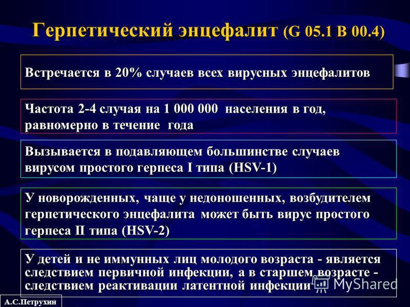 А.С.Петрухин Герпетический энцефалит (G 05.1 B 00.4) Встречается в 20% случаев всех вирусных энцефалитов Частота 2-4 случая на 1 000 000 населения в год, равномерно в течение года Вызывается в подавляющем большинстве случаев вирусом простого герпеса