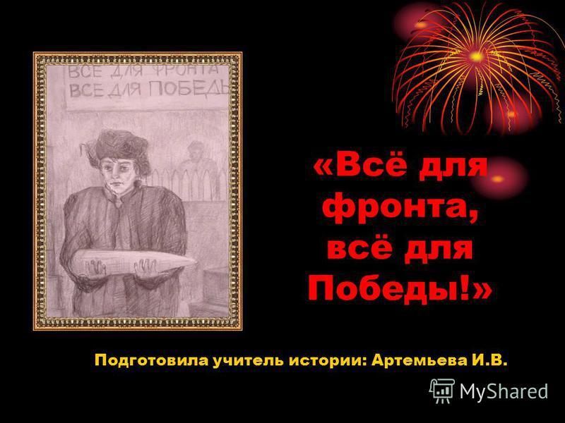 «Всё для фронта, всё для Победы!» Подготовила учитель истории: Артемьева И.В.