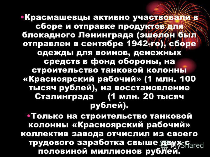 Красмашевцы активно участвовали в сборе и отправке продуктов для блокадного Ленинграда (эшелон был отправлен в сентябре 1942-го), сборе одежды для воинов, денежных средств в фонд обороны, на строительство танковой колонны «Красноярский рабочий» (1 мл