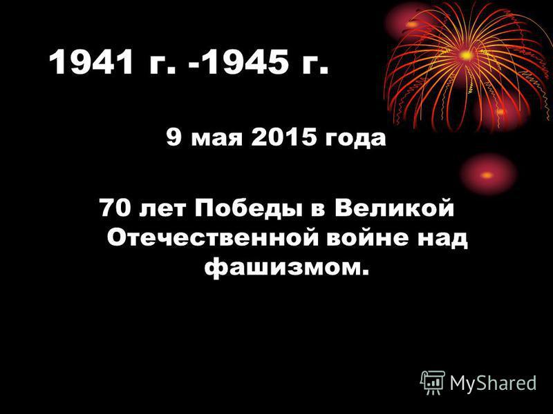 1941 г. -1945 г. 9 мая 2015 года 70 лет Победы в Великой Отечественной войне над фашизмом.