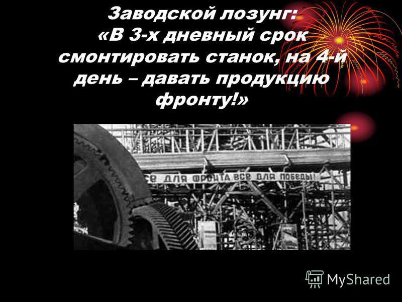 Заводской лозунг: «В 3-х дневный срок смонтировать станок, на 4-й день – давать продукцию фронту!»
