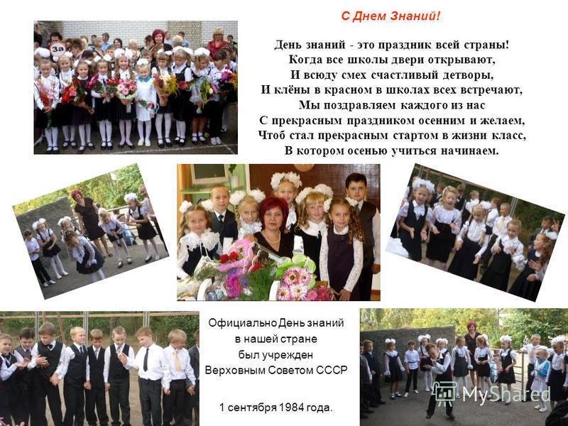 С Днем Знаний! День знаний - это праздник всей страны! Когда все школы двери открывают, И всюду смех счастливый детворы, И клёны в красном в школах всех встречают, Мы поздравляем каждого из нас С прекрасным праздником осенним и желаем, Чтоб стал прек