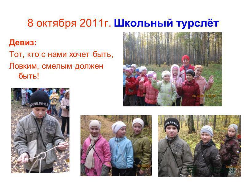 8 октября 2011 г. Школьный турслёт Девиз: Тот, кто с нами хочет быть, Ловким, смелым должен быть!