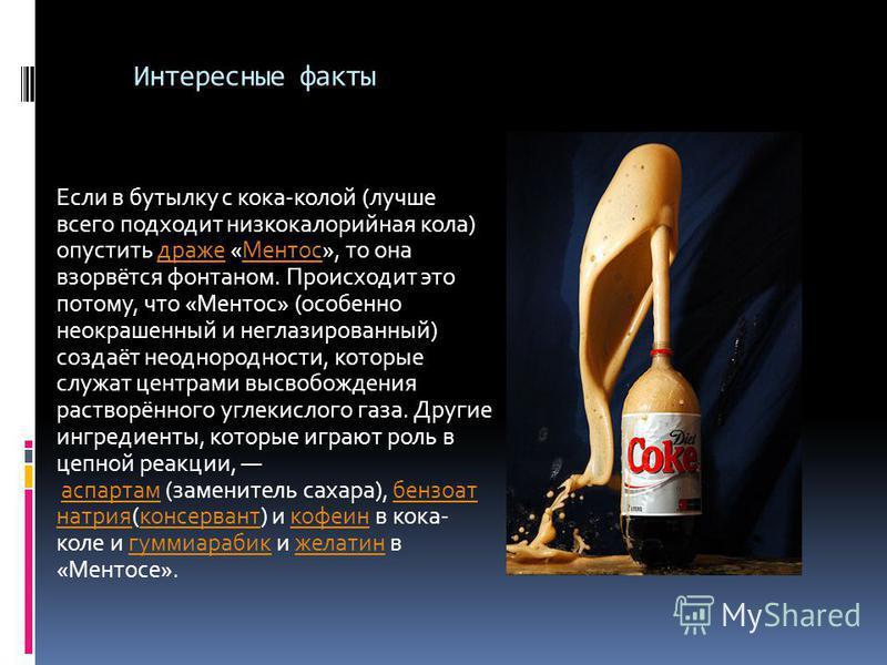 Интересные факты Если в бутылку с кока-колой (лучше всего подходит низкокалорийная кола) опустить драже «Ментос», то она взорвётся фонтаном. Происходит это потому, что «Ментос» (особенно неокрашенный и неглазированный) создаёт неоднородности, которые