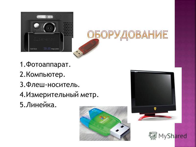 1.Фотоаппарат. 2.Компьютер. 3.Флеш-носитель. 4. Измерительный метр. 5.Линейка.