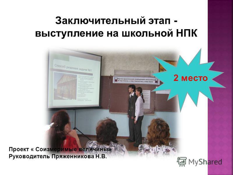 Проект « Соизмеримые величины» Руководитель Пряженникова Н.В. 2 место Заключительный этап - выступление на школьной НПК