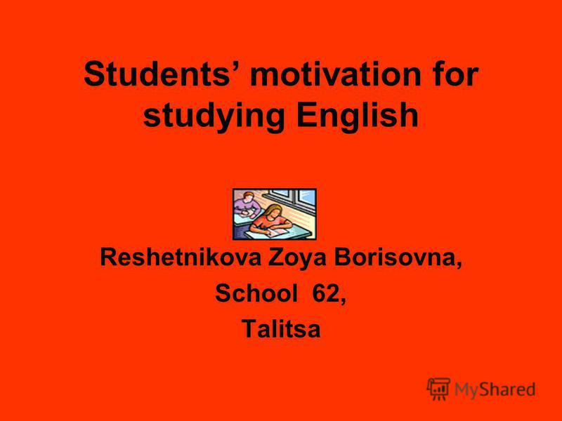 Students motivation for studying English Reshetnikova Zoya Borisovna, School 62, Talitsa