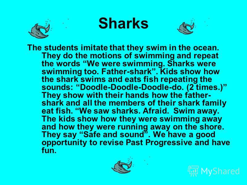 Sharks The students imitate that they swim in the ocean. They do the motions of swimming and repeat the words We were swimming. Sharks were swimming too. Father-shark. Kids show how the shark swims and eats fish repeating the sounds: Doodle-Doodle-Do