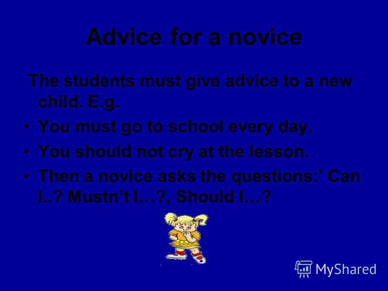 Advice for a novice The students must give advice to a new child. E.g. You must go to school every day. You should not cry at the lesson. Then a novice asks the questions: Can I..? Mustnt I…?, Should I…?