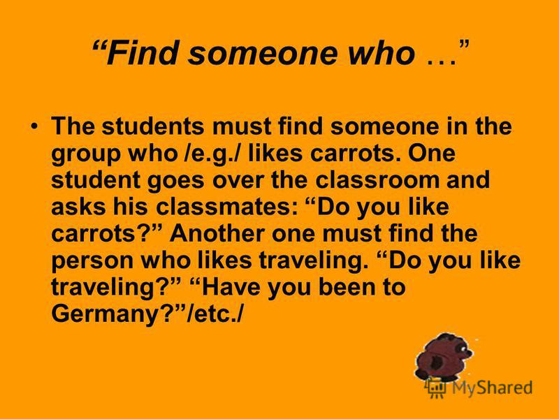Find someone who … The students must find someone in the group who /e.g./ likes carrots. One student goes over the classroom and asks his classmates: Do you like carrots? Another one must find the person who likes traveling. Do you like traveling? Ha