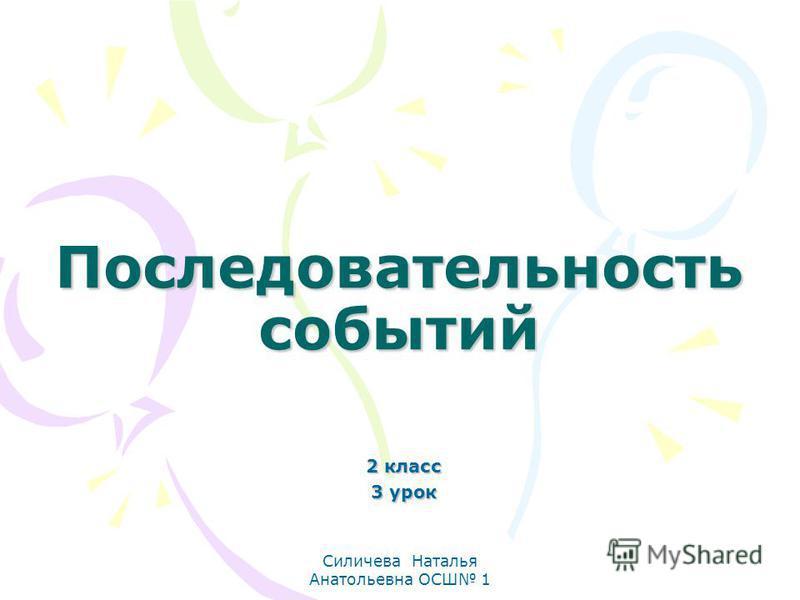 Силичева Наталья Анатольевна ОСШ 1 Последовательность событий 2 класс 3 урок
