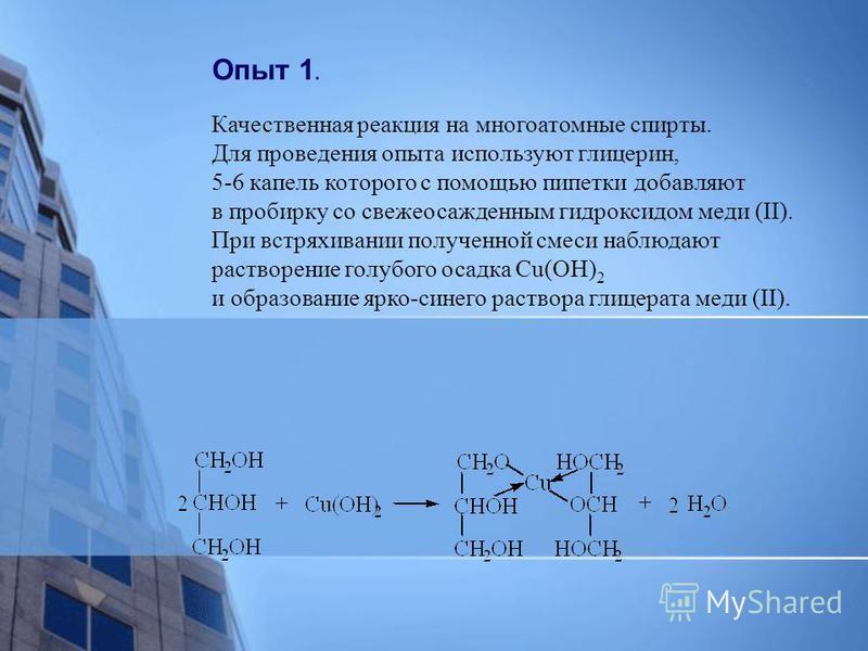 Опыт 1. Качественная реакция на многоатомные спирты. Для проведения опыта используют глицерин, 5-6 капель которого с помощью пипетки добавляют в пробирку со свежеосажденным гидроксидом меди (II). При встряхивании полученной смеси наблюдают растворени