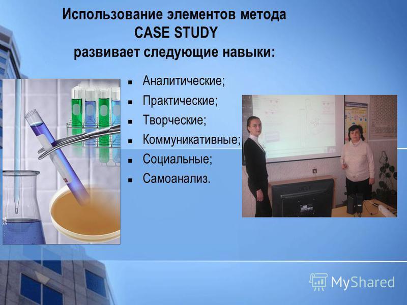 Использование элементов метода CASE STUDY развивает следующие навыки: Аналитические; Практические; Творческие; Коммуникативные; Социальные; Самоанализ.