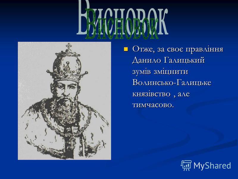 Отже, за своє правління Данило Галицький зумів зміцнити Волинсько-Галицьке князівство, але тимчасово.