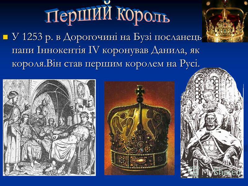 У 1253 р. в Дорогочині на Бузі посланець папи Іннокентія IV коронував Данила, як короля.Він став першим королем на Русі.