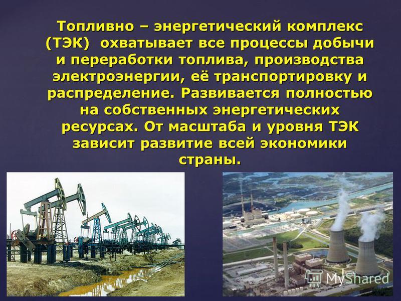 Топливно – энергетический комплекс (ТЭК) охватывает все процессы добычи и переработки топлива, производства электроэнергии, её транспортировку и распределение. Развивается полностью на собственных энергетических ресурсах. От масштаба и уровня ТЭК зав