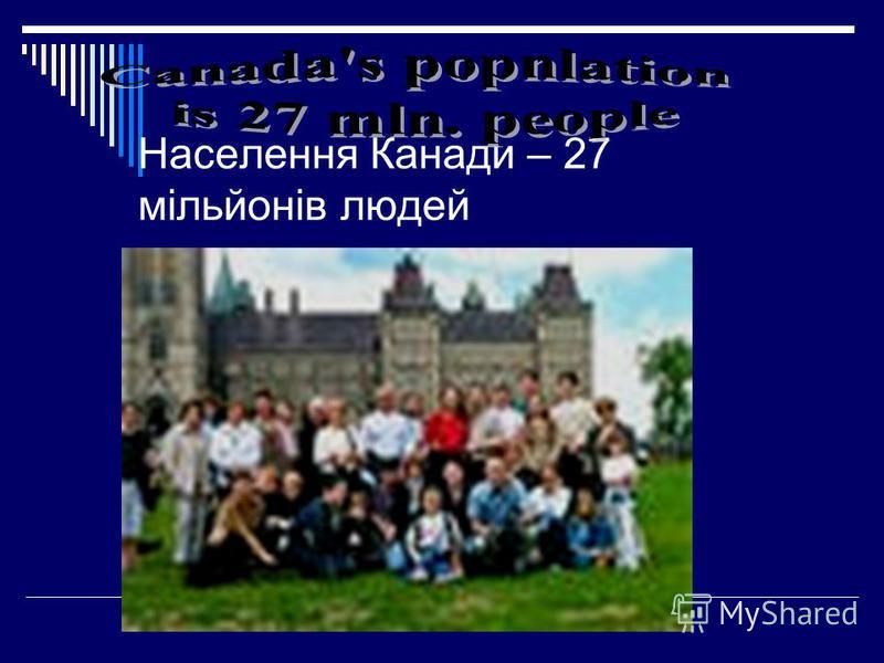 Населення Канади – 27 мільйонів людей