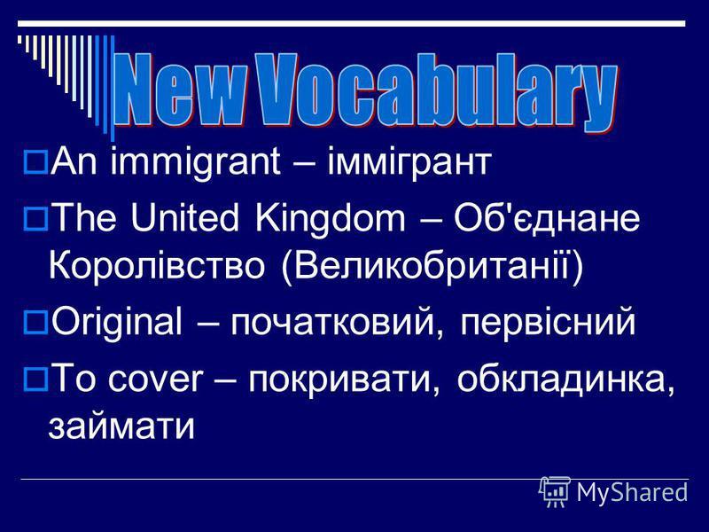 An immigrant – іммігрант The United Kingdom – Об'єднане Королівство (Великобританії) Original – початковий, первісний To cover – покривати, обкладинка, займати
