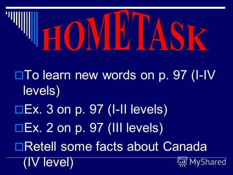 To learn new words on p. 97 (I-IV levels) Ex. 3 on p. 97 (I-II levels) Ex. 2 on p. 97 (III levels) Retell some facts about Canada (IV level)