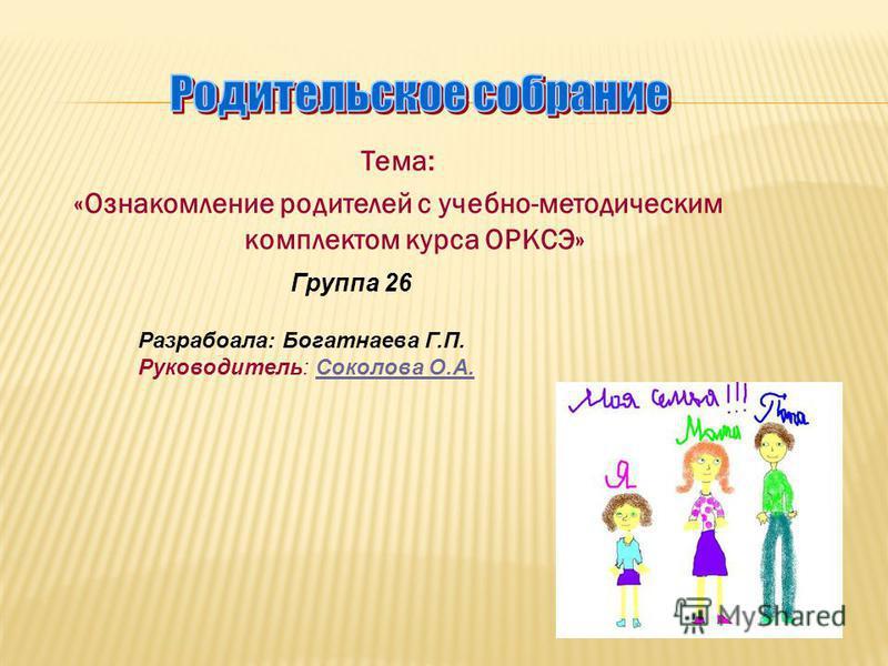 Тема: «Ознакомление родителей с учебно-методическим комплектом курса ОРКСЭ» Группа 26 Разрабоала: Богатнаева Г.П. Руководитель: Соколова О.А.