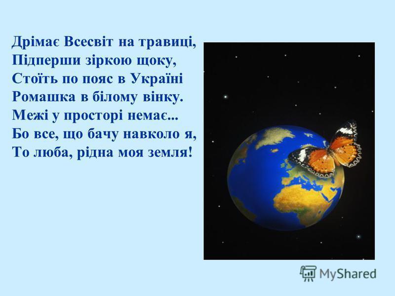 Дрімає Всесвіт на травиці, Підперши зіркою щоку, Стоїть по пояс в Україні Ромашка в білому вінку. Межі у просторі немає... Бо все, що бачу навколо я, То люба, рідна моя земля!