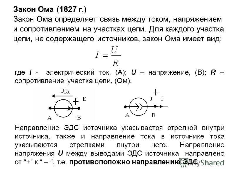Закон Ома (1827 г.) Закон Ома определяет связь между током, напряжением и сопротивлением на участках цепи. Для каждого участка цепи, не содержащего источников, закон Ома имеет вид: где I - электрический ток, (А); U – напряжение, (В); R – сопротивлени
