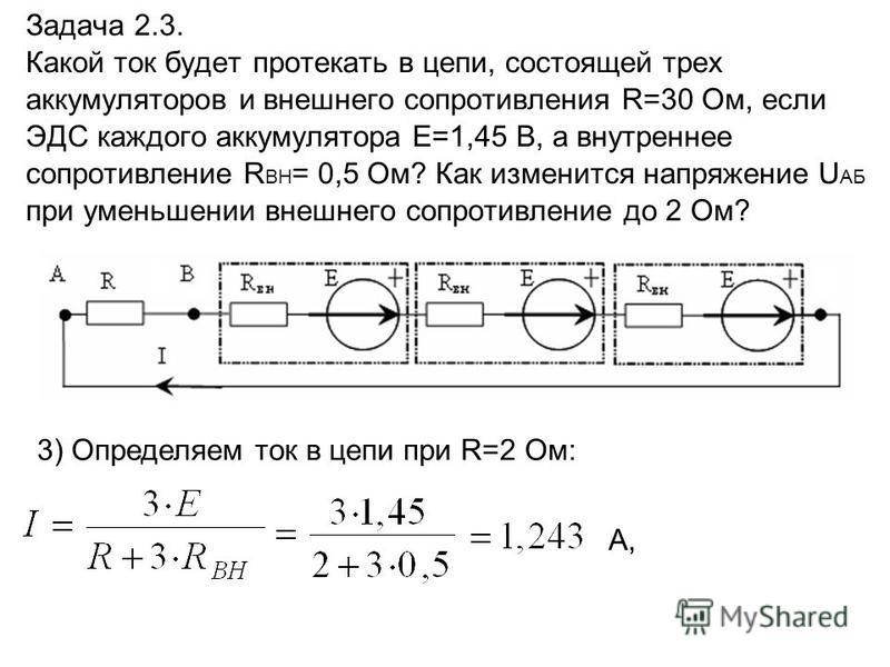 Задача 2.3. Какой ток будет протекать в цепи, состоящей трех аккумуляторов и внешнего сопротивления R=30 Ом, если ЭДС каждого аккумулятора E=1,45 В, а внутреннее сопротивление R ВН = 0,5 Ом? Как изменится напряжение U АБ при уменьшении внешнего сопро