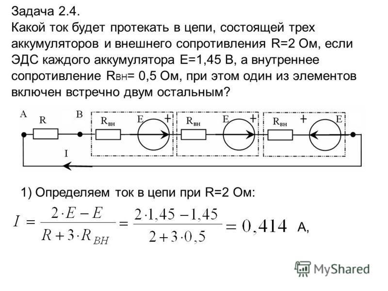Задача 2.4. Какой ток будет протекать в цепи, состоящей трех аккумуляторов и внешнего сопротивления R=2 Ом, если ЭДС каждого аккумулятора E=1,45 В, а внутреннее сопротивление R ВН = 0,5 Ом, при этом один из элементов включен встречно двум остальным?