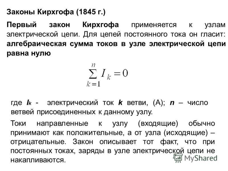Законы Кирхгофа (1845 г.) Первый закон Кирхгофа применяется к узлам электрической цепи. Для цепей постоянного тока он гласит: алгебраическая сумма токов в узле электрической цепи равна нулю где I k - электрический ток k ветви, (А); n – число ветвей п