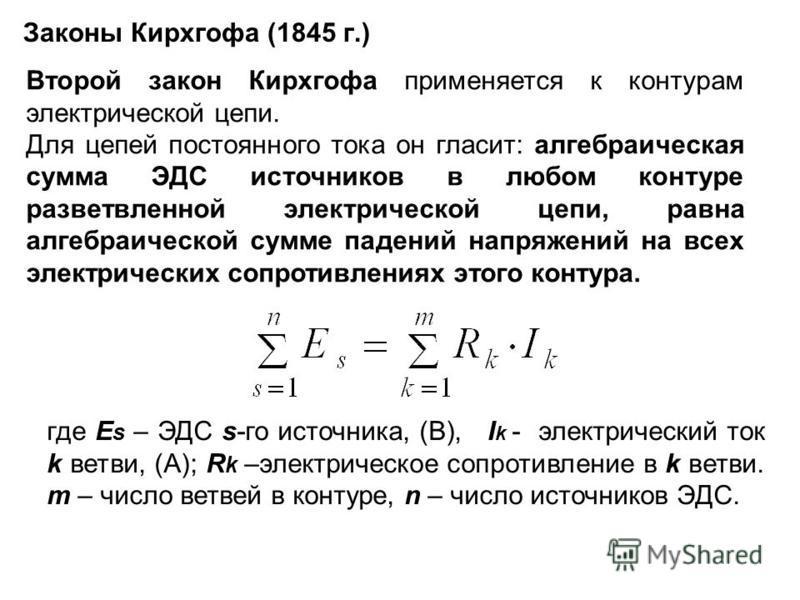 Законы Кирхгофа (1845 г.) Второй закон Кирхгофа применяется к контурам электрической цепи. Для цепей постоянного тока он гласит: алгебраическая сумма ЭДС источников в любом контуре разветвленной электрической цепи, равна алгебраической сумме падений