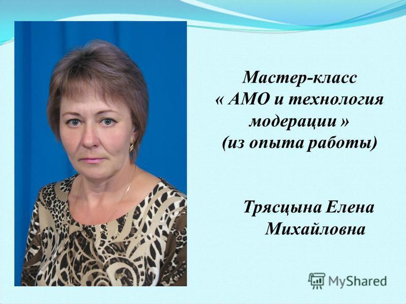 Мастер-класс « АМО и технология модерации » (из опыта работы) Трясцына Елена Михайловна