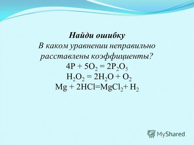 Найди ошибку В каком уравнении неправильно расставлены коэффициенты? 4Р + 5О 2 = 2Р 2 О 5 Н 2 О 2 = 2Н 2 О + О 2 Mg + 2HCl=MgCl 2 + H 2