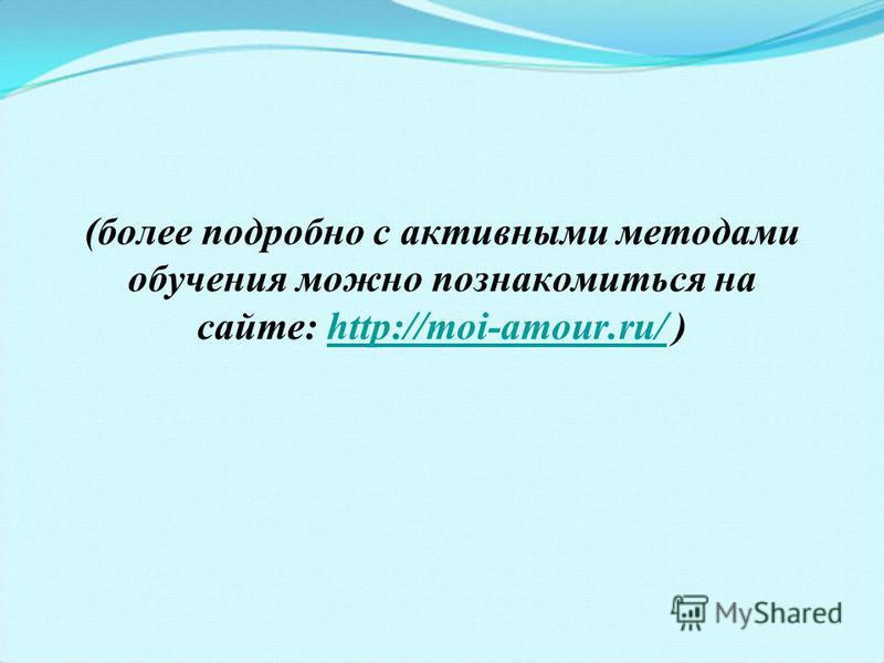 (более подробно с активными методами обучения можно познакомиться на сайте: http://moi-amour.ru/ )http://moi-amour.ru/