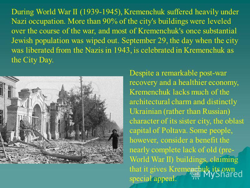 During World War II (1939-1945), Kremenchuk suffered heavily under Nazi occupation. More than 90% of the city's buildings were leveled over the course of the war, and most of Kremenchuk's once substantial Jewish population was wiped out. September 29