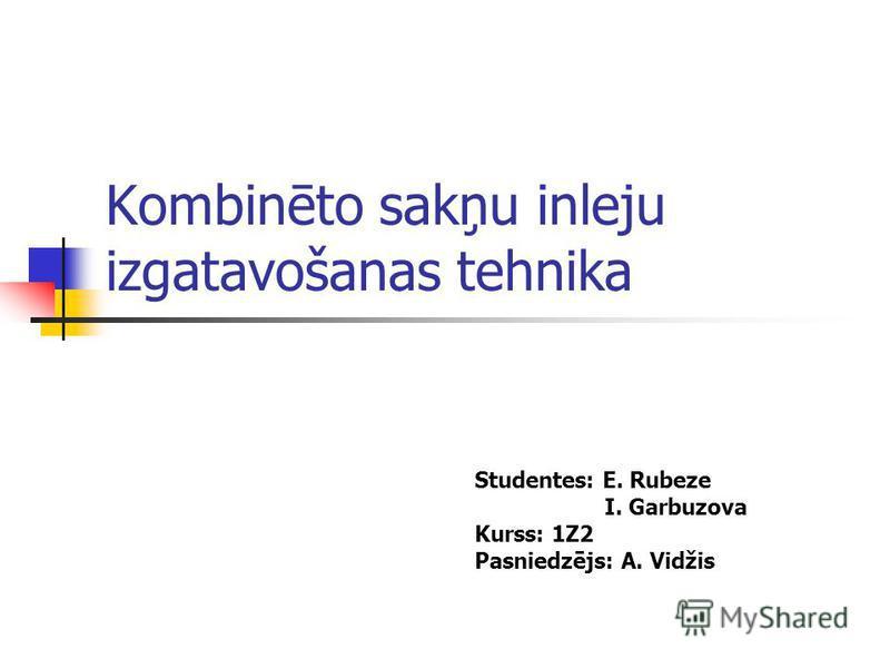 Kombinēto sakņu inleju izgatavošanas tehnika Studentes: E. Rubeze I. Garbuzova Kurss: 1Z2 Pasniedzējs: A. Vidžis
