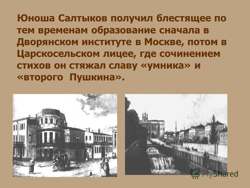 Юноша Салтыков получил блестящее по тем временам образование сначала в Дворянском институте в Москве, потом в Царскосельском лицее, где сочинением стихов он стяжал славу «умника» и «второго Пушкина».