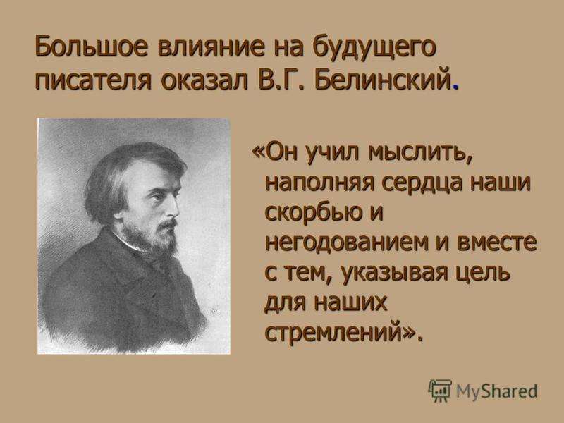 Большое влияние на будущего писателя оказал В.Г. Белинский. «Он учил мыслить, наполняя сердца наши скорбью и негодованием и вместе с тем, указывая цель для наших стремлений». «Он учил мыслить, наполняя сердца наши скорбью и негодованием и вместе с те