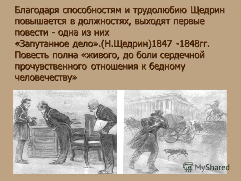 Благодаря способностям и трудолюбию Щедрин повышается в должностях, выходят первые повести - одна из них «Запутанное дело».(Н.Щедрин)1847 -1848 гг. Повесть полна «живого, до боли сердечной прочувственного отношения к бедному человечеству»