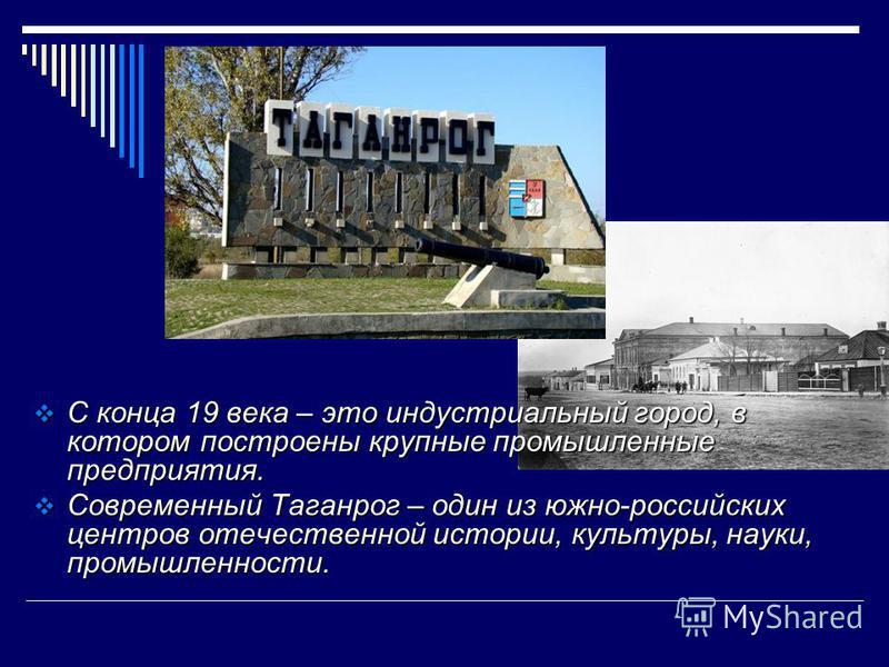 С конца 19 века – это индустриальный город, в котором построены крупные промышленные предприятия. С конца 19 века – это индустриальный город, в котором построены крупные промышленные предприятия. Современный Таганрог – один из южно-российских центров