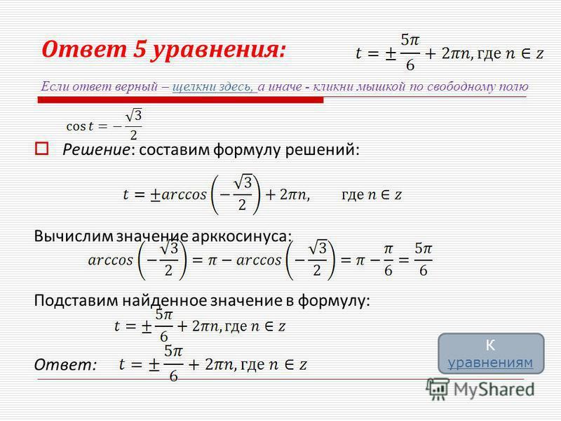 Ответ 5 уравнения: Решение: составим формулу решений: Вычислим значение арккосинуса: Подставим найденное значение в формулу: Ответ: Если ответ верный – щелкни здесь, а иначе - кликни мышкой по свободному полю щелкни здесь, К уравнениям