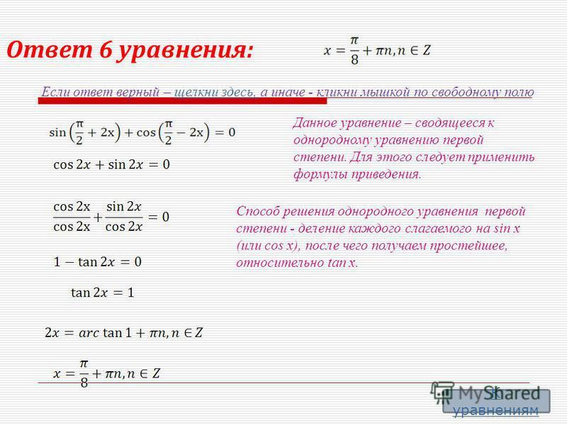 Ответ 6 уравнения: Если ответ верный – щелкни здесь, а иначе - кликни мышкой по свободному полю щелкни здесь, Данное уравнение – сводящееся к однородному уравнению первой степени. Для этого следует применить формулы приведения. Способ решения однород