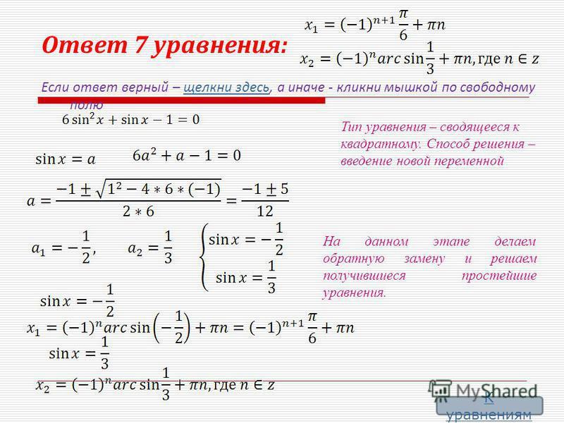 Ответ 7 уравнения: Если ответ верный – щелкни здесь, а иначе - кликни мышкой по свободному полю щелкни здесь Тип уравнения – сводящееся к квадратному. Способ решения – введение новой переменной На данном этапе делаем обратную замену и решаем получивш