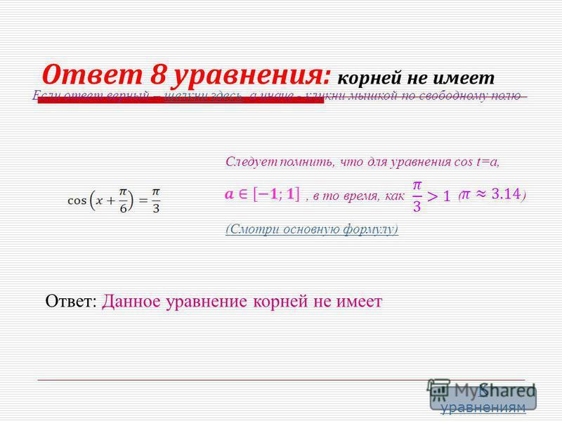 Ответ 8 уравнения: корней не имеет Следует помнить, что для уравнения cos t=a,, в то время, как ( ) (Смотри основную формулу) Ответ: Данное уравнение корней не имеет Если ответ верный – щелкни здесь, а иначе - кликни мышкой по свободному полю щелкни