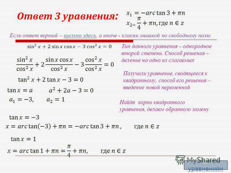 Ответ 3 уравнения : Если ответ верный – щелкни здесь, а иначе - кликни мышкой по свободному полю щелкни здесь Тип данного уравнения – однородное второй степени. Способ решения – деление на одно из слагаемых Получили уравнение, сводящееся к квадратном